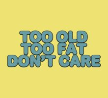 Too old too fat don't care by digerati