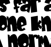 As far as anyone knows, I'm normal. Sticker