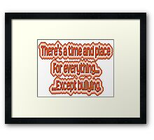 There's a time and place for everything...except bullying. Framed Print