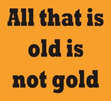All that is old is not gold by TLaw