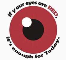 If your eyes are red, it's enough! by avdesigns