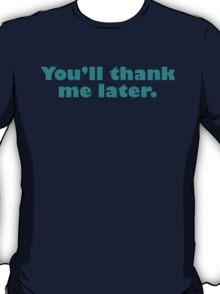 You'll Thank Me Later T-Shirt