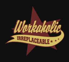 Workaholic Irreplaceable by HolidayT-Shirts