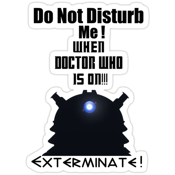 Do Not Disturb Me When Doctor Who Is On Exterminate ( T-Shirt ) by PopCultFanatics