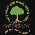 Make like a tree and get out of here! by cjap