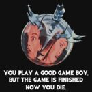 You Play a Good Game Boy Now You Die by PopCultFanatics