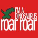 I'm A Dinosaurus ROAR ROAR T-Shirt by formerfatboys