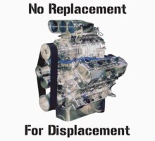 No replacement for displacement. by bigredbubbles6