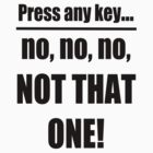 Press Any Key... no no no, NOT THAT ONE! by GolemAura