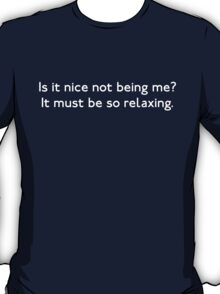 Is it Nice Not Being Me? T-Shirt