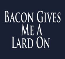 Bacon Gives Me A Lard On by Erin Hesser