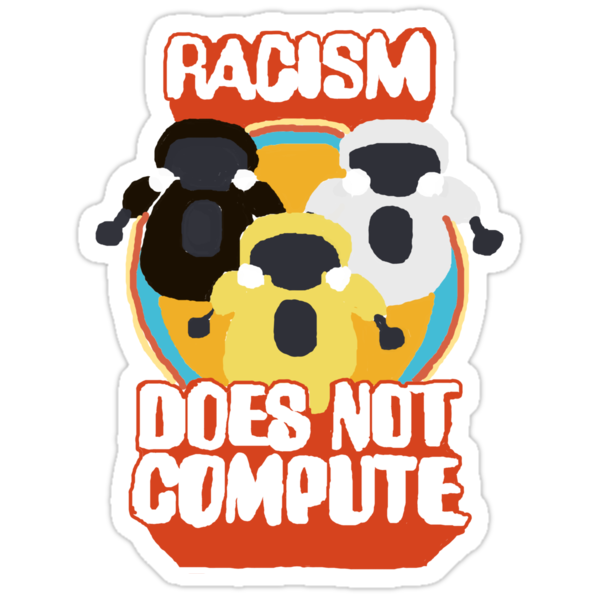 Racism Does Not Compute by Pacific-Axe