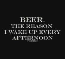 Beer, the reason I wake up every afternoon by michelleduerden