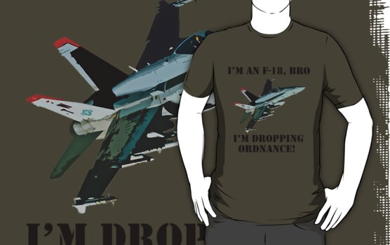 I'm an F-18, Bro. I'm Dropping Ordnance. by Paul Gitto