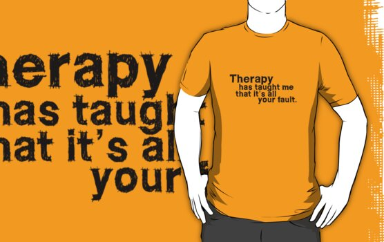 Therapy has taught me that it's all your fault. by digerati