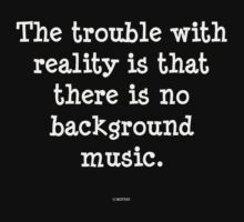 The trouble with reality is that there is no background music by michelleduerden