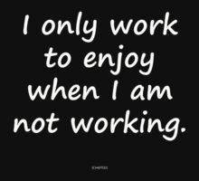 I only work to enjoy when I am not working by michelleduerden