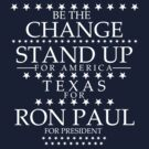 """Be The Change- Stand Up For America"" Texas for Ron Paul by BNAC - The Artists Collective."