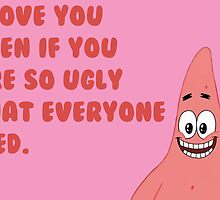I love you even if you are so ugly that everyone died. by jeffcrazy