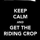 Keep Calm & Get The Riding Crop by thetangofox