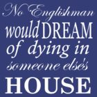 No Englishman would dream of dying in someone else&#x27;s house by nimbusnought