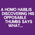 A Homo habilis discovering his opposable thumbs says what ... by nimbusnought