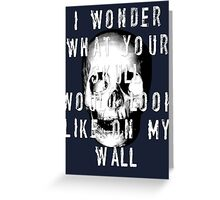 I Wonder What Your Skull Would Look Like On My Wall Greeting Card