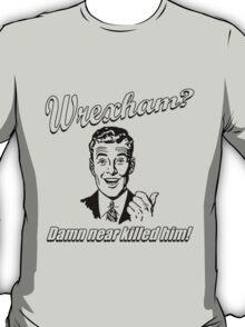 Wrexham Damn Near Killed Him T-Shirt