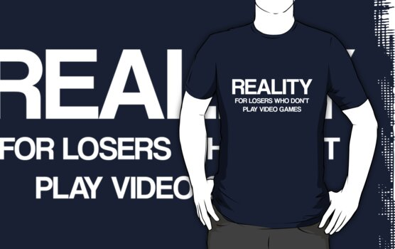 Reality - For Losers Who Don't Play Video Games by ScottW93