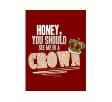 """Honey, you should see me in a crown!"" Art Print"