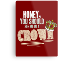 """Honey, you should see me in a crown!"" Metal Print"
