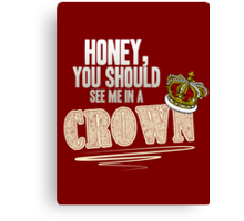 """Honey, you should see me in a crown!"" Canvas Print"