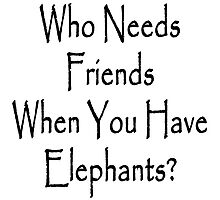Who Needs Friends When You Have Elephants? by supernova23