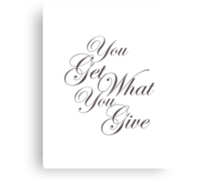You Get What Your Give Canvas Print