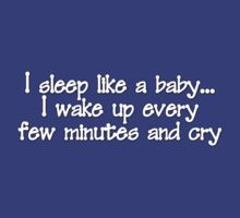 I sleep like a baby... I wake up every few minutes and cry. by digerati