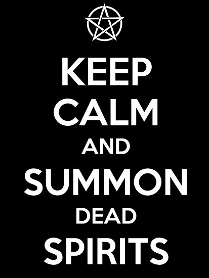 Keep Calm and Summon Dead Spirits by tombst0ne