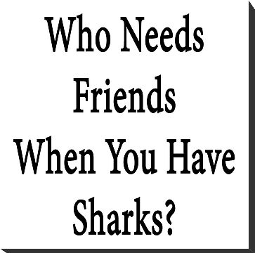 Who Needs Friends When You Have Sharks? by supernova23