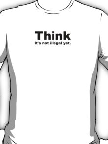 Think, It's Not Illegal Yet T-Shirt