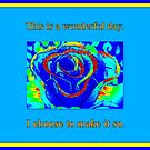 This is a wonderful day ~ I choose to make it so! by The Creative Minds