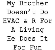 My brother doesn't do HVAC & R for a living he does it for fun  by supernova23