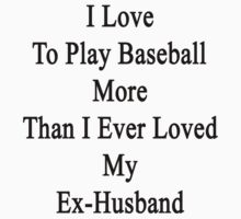 I Love To Play Baseball More Than I Ever Loved My Ex-Husband by supernova23
