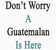 Don't Worry A Guatemalan Is Here by supernova23