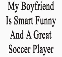 My Boyfriend Is Smart Funny And A Great Soccer Player by supernova23