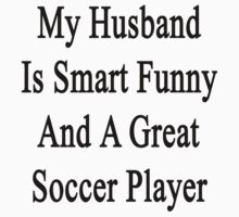 My Husband Is Smart Funny And A Great Soccer Player by supernova23