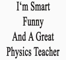 I'm Smart Funny And A Great Physics Teacher by supernova23