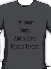 I'm Smart Funny And A Great Physics Teacher T-Shirt