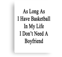As Long As I Have Basketball In My Life I Don't Need A Boyfriend Canvas Print