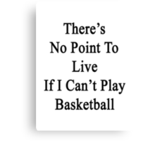 There's No Point To Live If I Can't Play Basketball Canvas Print