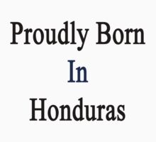 Proudly Born In Honduras by supernova23