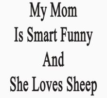 My Mom Is Smart Funny And She Loves Sheep by supernova23